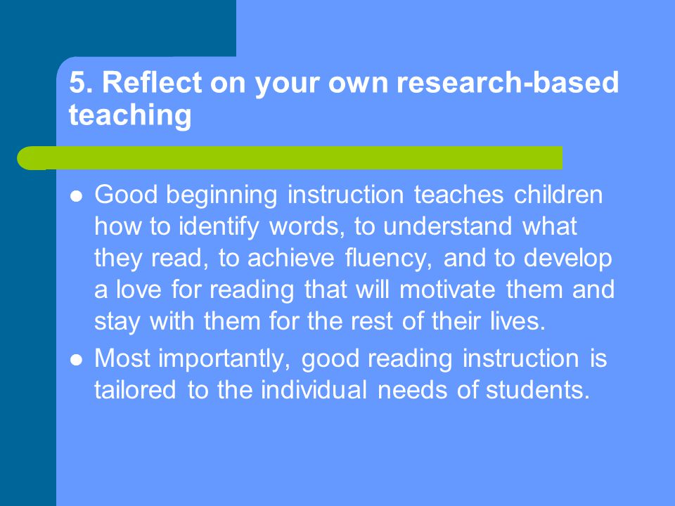 5. Reflect on your own research-based teaching Good beginning instruction teaches children how to identify words, to understand what they read, to ach