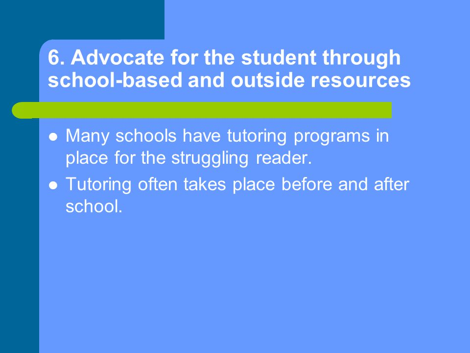 6. Advocate for the student through school-based and outside resources Many schools have tutoring programs in place for the struggling reader. Tutorin