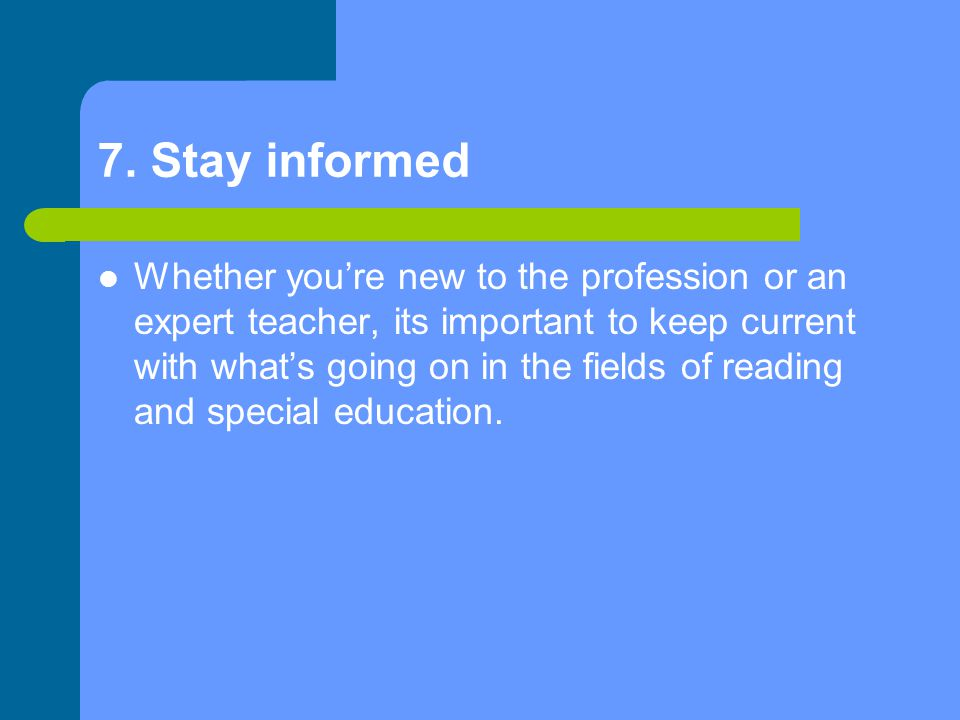 7. Stay informed Whether you're new to the profession or an expert teacher, its important to keep current with what's going on in the fields of readin