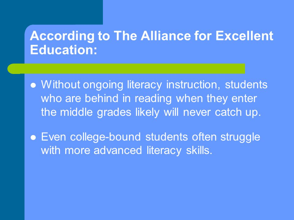 According to The Alliance for Excellent Education: Without ongoing literacy instruction, students who are behind in reading when they enter the middle grades likely will never catch up.