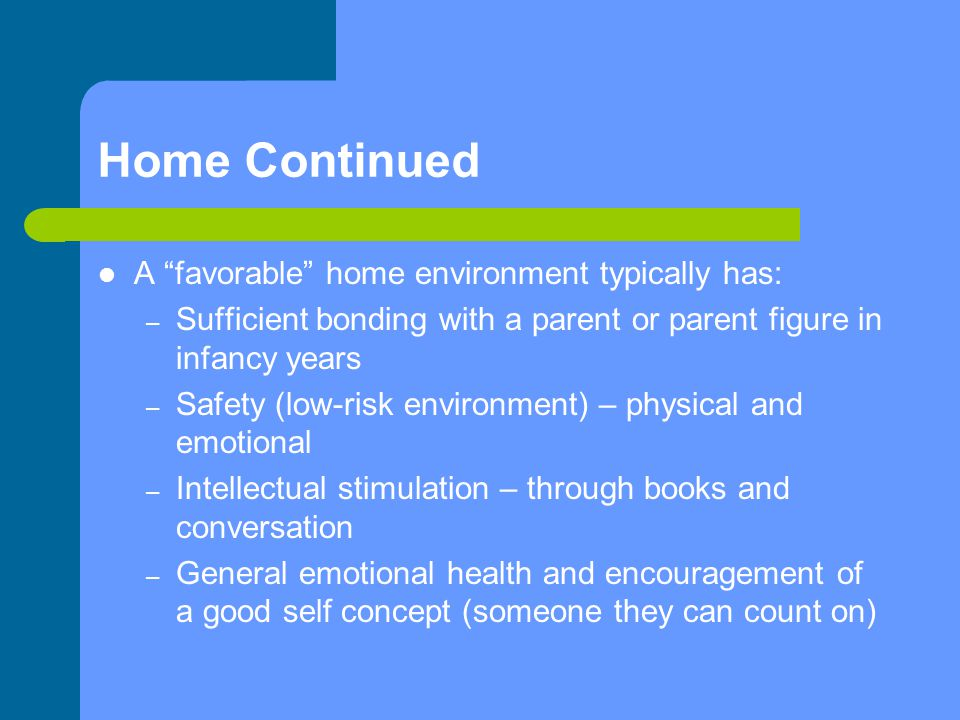 Home Continued A favorable home environment typically has: – Sufficient bonding with a parent or parent figure in infancy years – Safety (low-risk environment) – physical and emotional – Intellectual stimulation – through books and conversation – General emotional health and encouragement of a good self concept (someone they can count on)