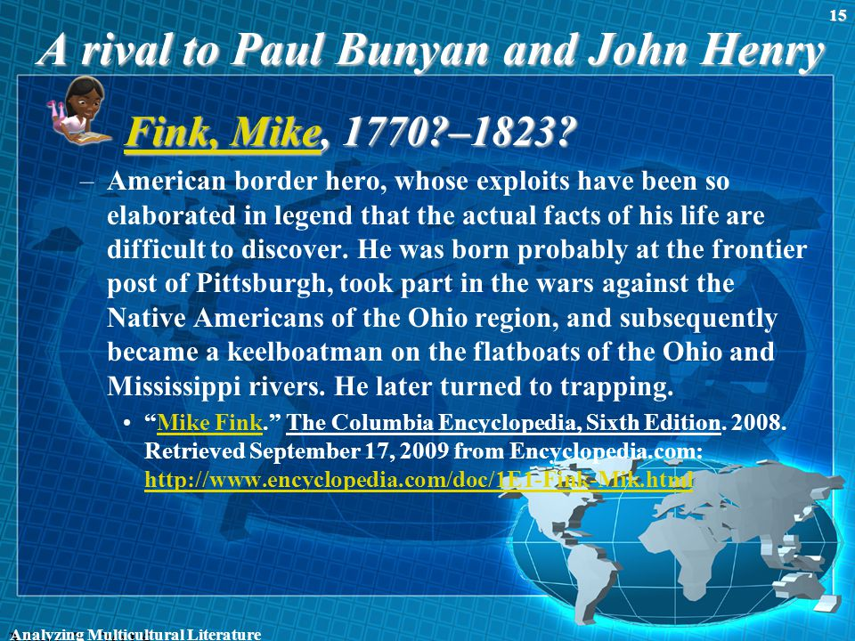 A rival to Paul Bunyan and John Henry Fink, MikeFink, Mike, 1770?–1823? Fink, Mike –American border hero, whose exploits have been so elaborated in le