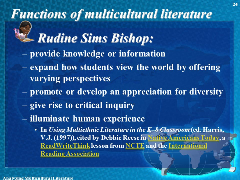 Functions of multicultural literature Rudine Sims Bishop: –provide knowledge or information –expand how students view the world by offering varying perspectives –promote or develop an appreciation for diversity –give rise to critical inquiry –illuminate human experience In Using Multiethnic Literature in the K–8 Classroom (ed.