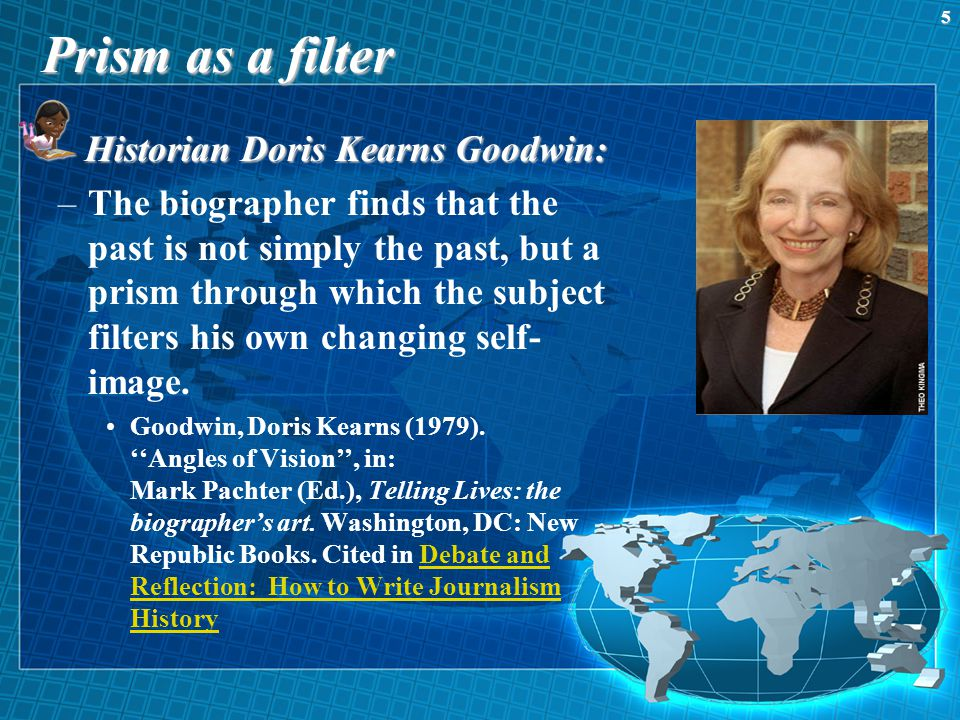 Prism as a filter Historian Doris Kearns Goodwin: –The biographer finds that the past is not simply the past, but a prism through which the subject filters his own changing self- image.