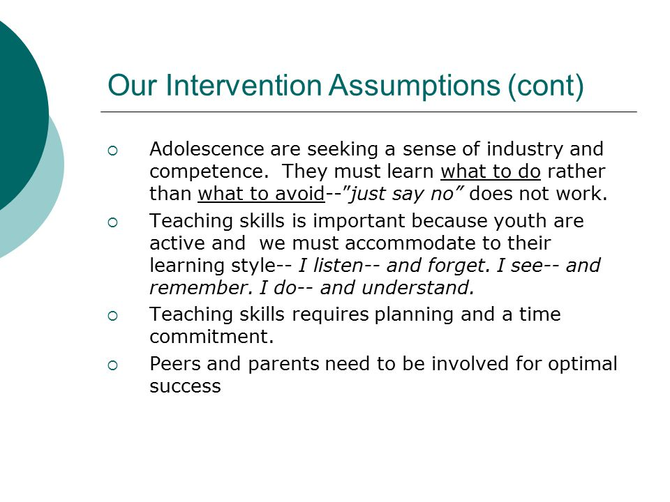 Our Intervention Assumptions (cont)  Adolescence are seeking a sense of industry and competence.