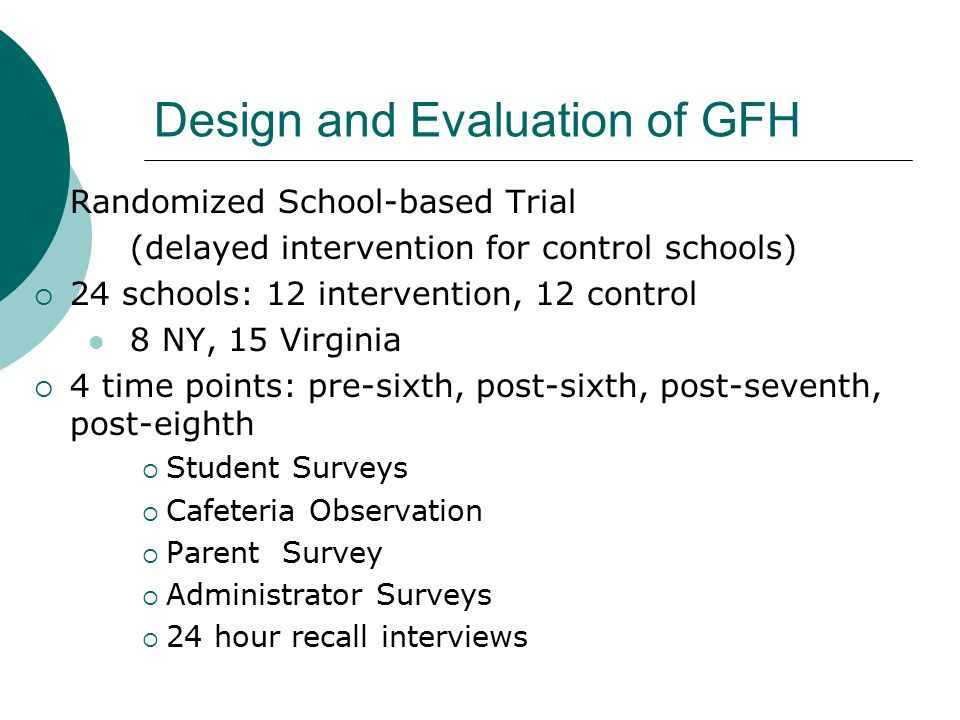 Design and Evaluation of GFH  Randomized School-based Trial (delayed intervention for control schools)  24 schools: 12 intervention, 12 control 8 NY, 15 Virginia  4 time points: pre-sixth, post-sixth, post-seventh, post-eighth  Student Surveys  Cafeteria Observation  Parent Survey  Administrator Surveys  24 hour recall interviews