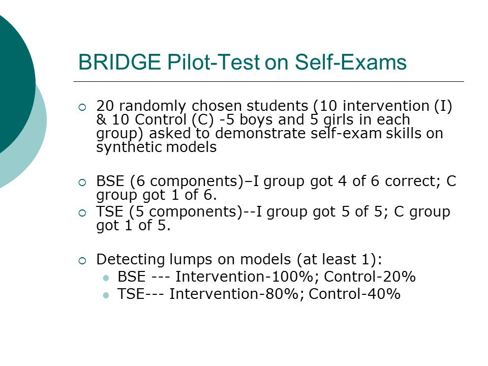 BRIDGE Pilot-Test on Self-Exams  20 randomly chosen students (10 intervention (I) & 10 Control (C) -5 boys and 5 girls in each group) asked to demonstrate self-exam skills on synthetic models  BSE (6 components)–I group got 4 of 6 correct; C group got 1 of 6.