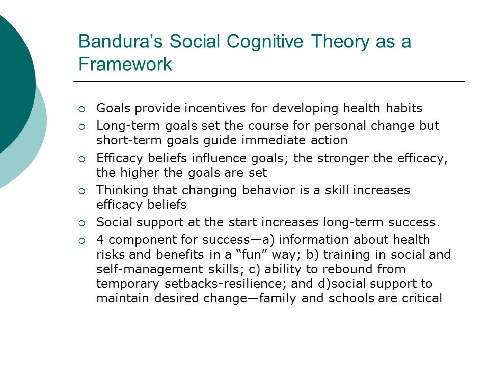 Bandura's Social Cognitive Theory as a Framework  Goals provide incentives for developing health habits  Long-term goals set the course for personal change but short-term goals guide immediate action  Efficacy beliefs influence goals; the stronger the efficacy, the higher the goals are set  Thinking that changing behavior is a skill increases efficacy beliefs  Social support at the start increases long-term success.