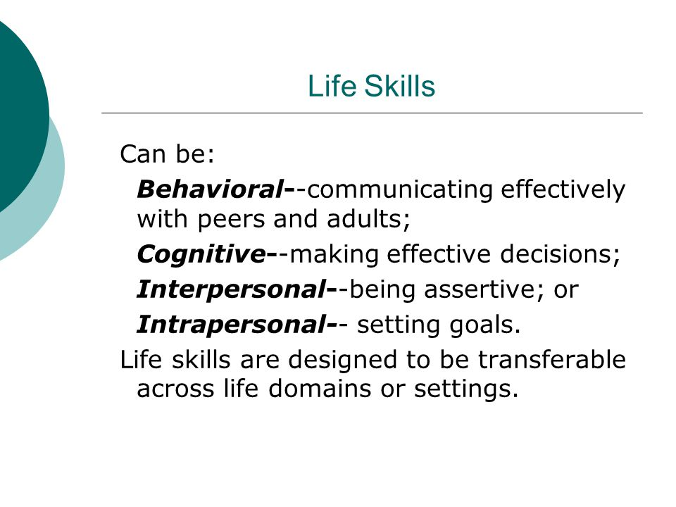 Life Skills Can be: Behavioral--communicating effectively with peers and adults; Cognitive--making effective decisions; Interpersonal--being assertive; or Intrapersonal-- setting goals.