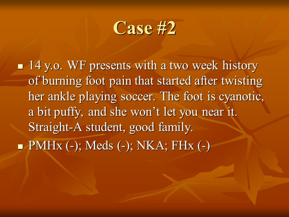 Case #2 14 y.o. WF presents with a two week history of burning foot pain that started after twisting her ankle playing soccer. The foot is cyanotic, a