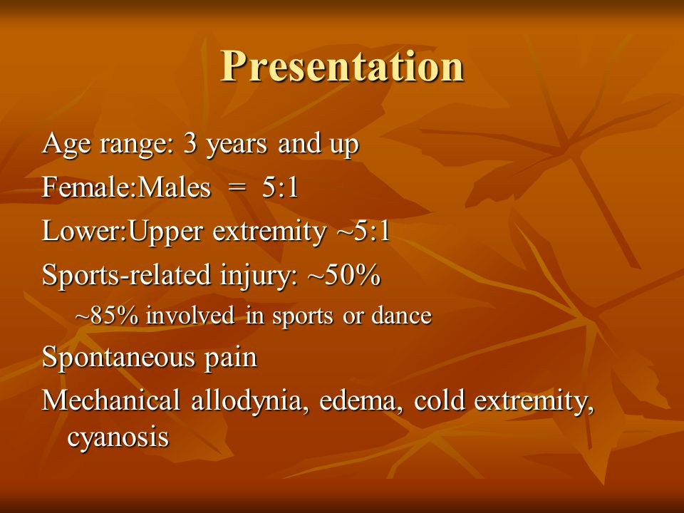 Presentation Age range: 3 years and up Female:Males = 5:1 Lower:Upper extremity ~5:1 Sports-related injury: ~50% ~85% involved in sports or dance Spontaneous pain Mechanical allodynia, edema, cold extremity, cyanosis