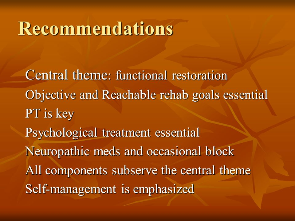 Recommendations Central theme : functional restoration Objective and Reachable rehab goals essential PT is key Psychological treatment essential Neuropathic meds and occasional block All components subserve the central theme Self-management is emphasized