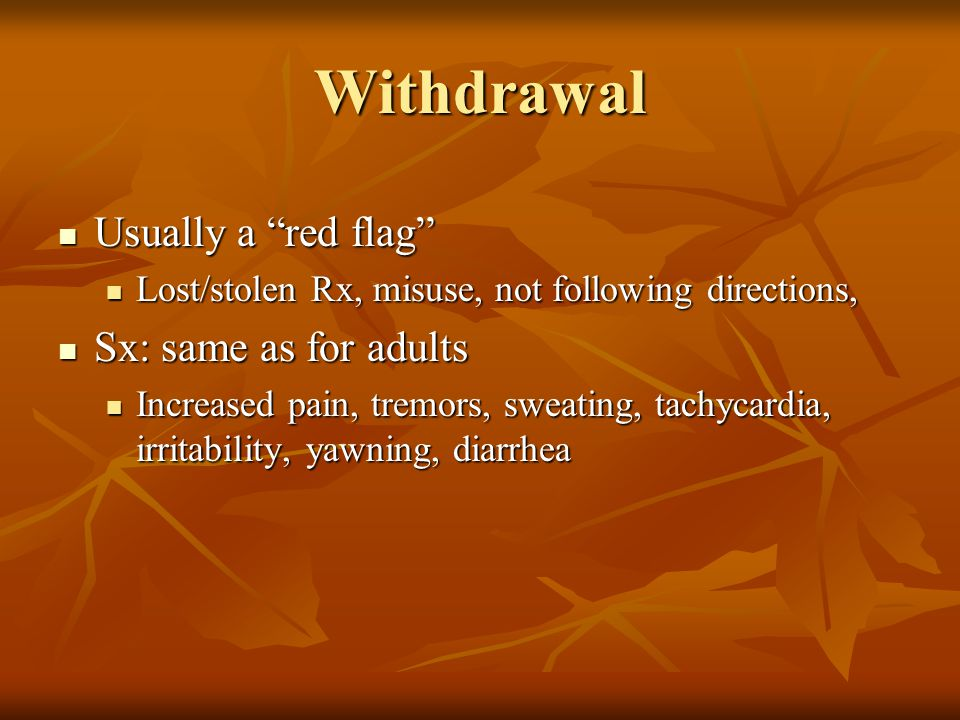 Withdrawal Usually a red flag Usually a red flag Lost/stolen Rx, misuse, not following directions, Lost/stolen Rx, misuse, not following directions, Sx: same as for adults Sx: same as for adults Increased pain, tremors, sweating, tachycardia, irritability, yawning, diarrhea Increased pain, tremors, sweating, tachycardia, irritability, yawning, diarrhea
