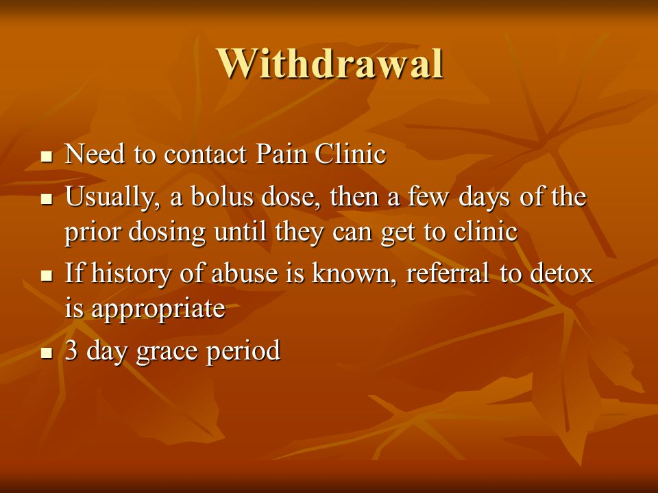 Withdrawal Need to contact Pain Clinic Need to contact Pain Clinic Usually, a bolus dose, then a few days of the prior dosing until they can get to clinic Usually, a bolus dose, then a few days of the prior dosing until they can get to clinic If history of abuse is known, referral to detox is appropriate If history of abuse is known, referral to detox is appropriate 3 day grace period 3 day grace period
