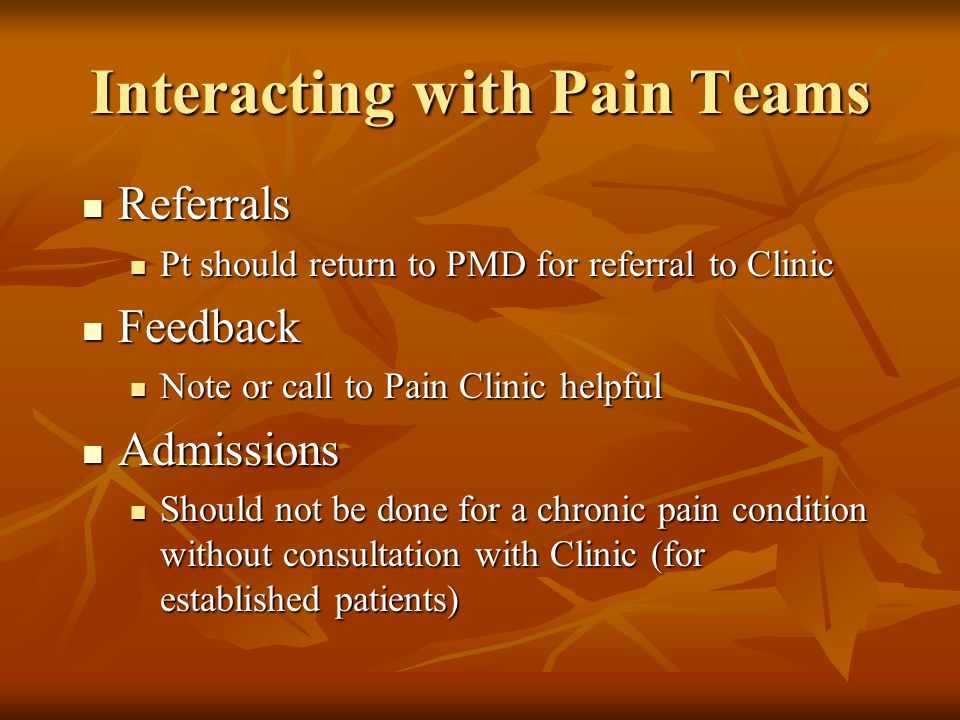 Interacting with Pain Teams Referrals Referrals Pt should return to PMD for referral to Clinic Pt should return to PMD for referral to Clinic Feedback Feedback Note or call to Pain Clinic helpful Note or call to Pain Clinic helpful Admissions Admissions Should not be done for a chronic pain condition without consultation with Clinic (for established patients) Should not be done for a chronic pain condition without consultation with Clinic (for established patients)