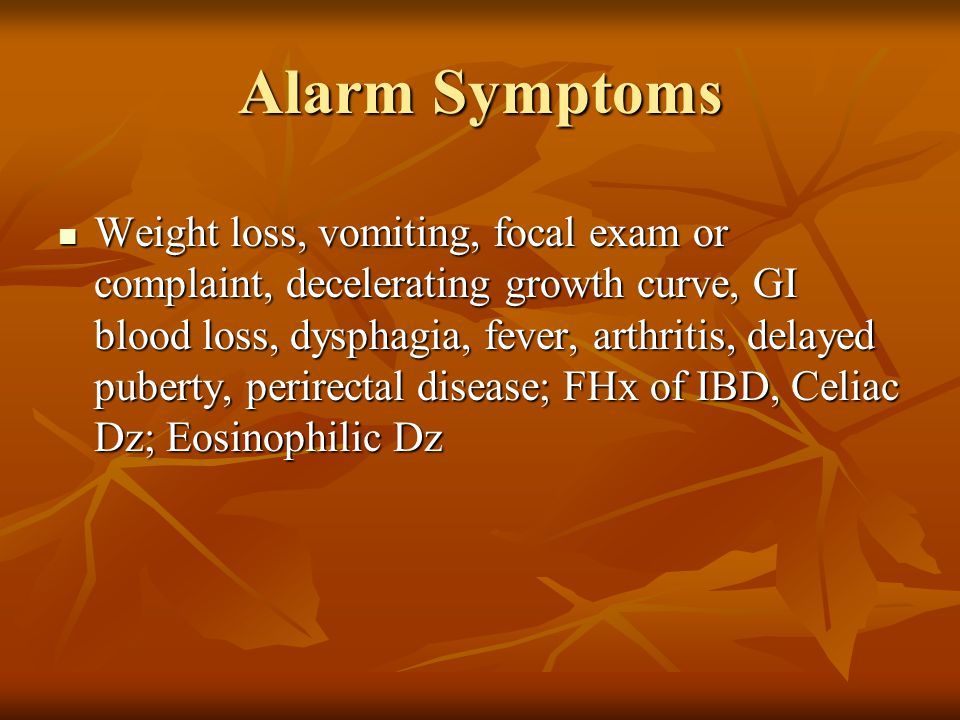 Alarm Symptoms Weight loss, vomiting, focal exam or complaint, decelerating growth curve, GI blood loss, dysphagia, fever, arthritis, delayed puberty, perirectal disease; FHx of IBD, Celiac Dz; Eosinophilic Dz Weight loss, vomiting, focal exam or complaint, decelerating growth curve, GI blood loss, dysphagia, fever, arthritis, delayed puberty, perirectal disease; FHx of IBD, Celiac Dz; Eosinophilic Dz
