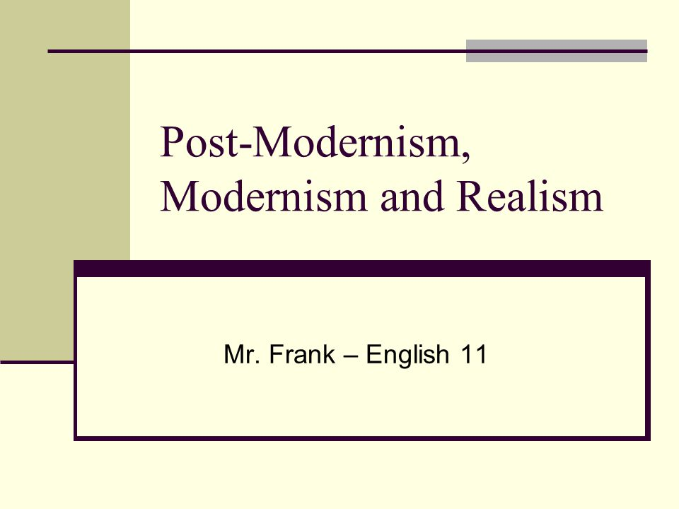 Post-Modernism, Modernism and Realism Mr. Frank – English 11