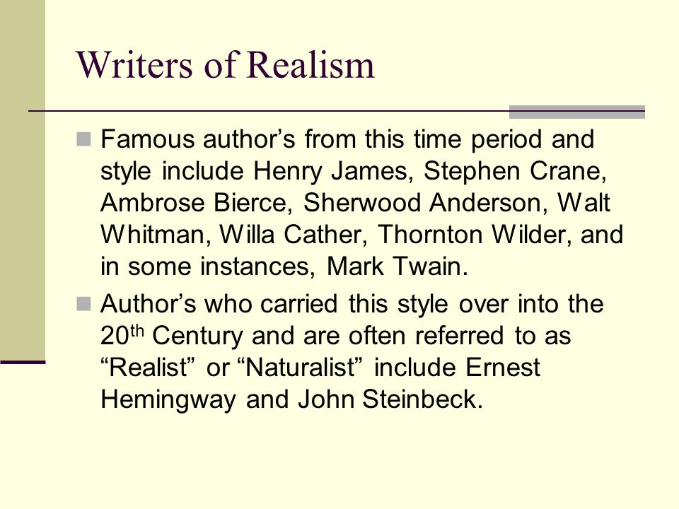 Writers of Realism Famous author's from this time period and style include Henry James, Stephen Crane, Ambrose Bierce, Sherwood Anderson, Walt Whitman, Willa Cather, Thornton Wilder, and in some instances, Mark Twain.