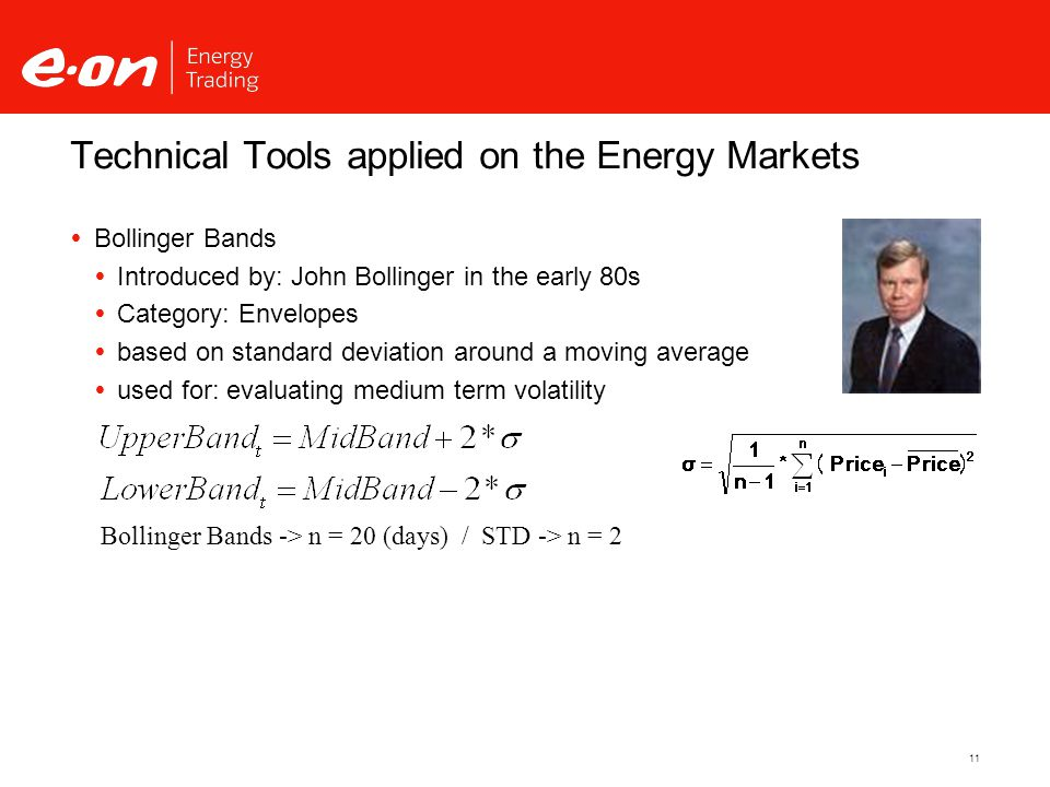 11 Technical Tools applied on the Energy Markets  Bollinger Bands  Introduced by: John Bollinger in the early 80s  Category: Envelopes  based on standard deviation around a moving average  used for: evaluating medium term volatility Bollinger Bands -> n = 20 (days) / STD -> n = 2