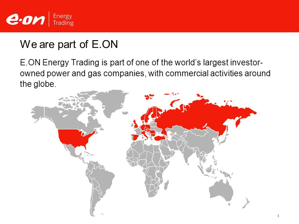 3 We are part of E.ON E.ON Energy Trading is part of one of the world's largest investor- owned power and gas companies, with commercial activities around the globe.