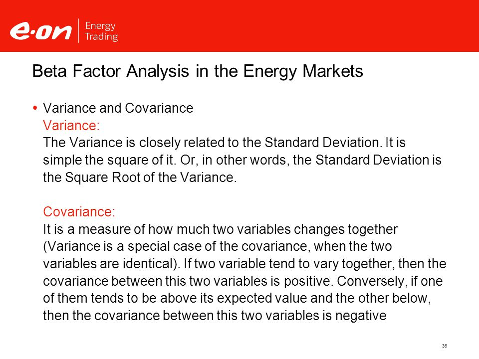36 Beta Factor Analysis in the Energy Markets  Variance and Covariance Variance: The Variance is closely related to the Standard Deviation.