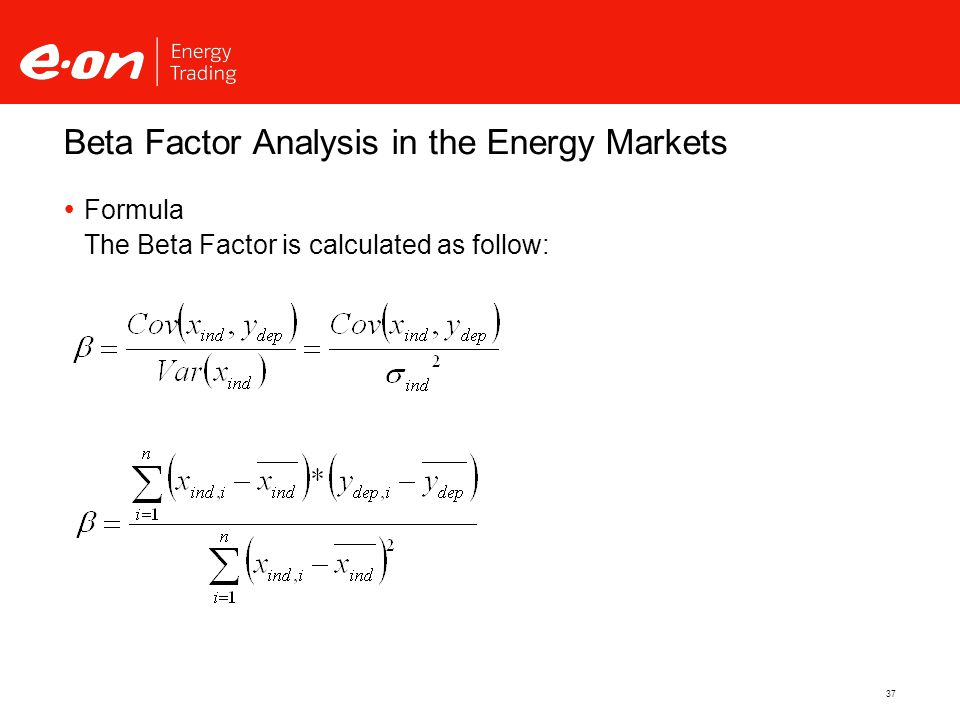 37  Formula The Beta Factor is calculated as follow: Beta Factor Analysis in the Energy Markets