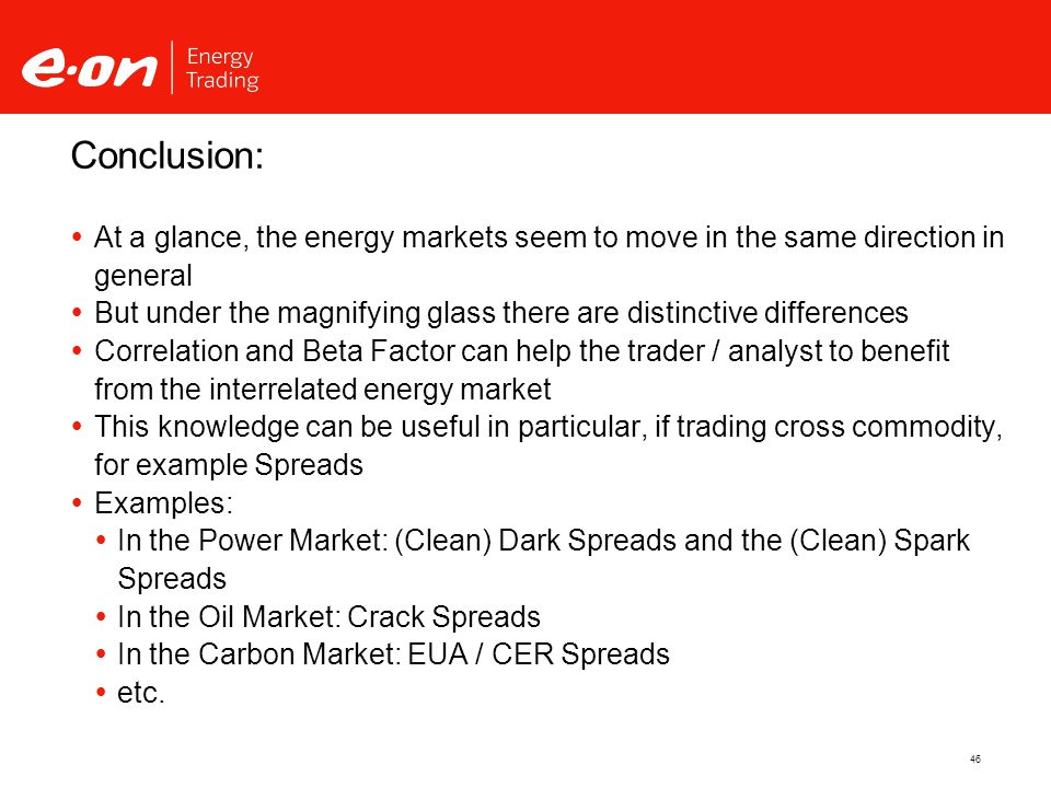 46  At a glance, the energy markets seem to move in the same direction in general  But under the magnifying glass there are distinctive differences  Correlation and Beta Factor can help the trader / analyst to benefit from the interrelated energy market  This knowledge can be useful in particular, if trading cross commodity, for example Spreads  Examples:  In the Power Market: (Clean) Dark Spreads and the (Clean) Spark Spreads  In the Oil Market: Crack Spreads  In the Carbon Market: EUA / CER Spreads  etc.