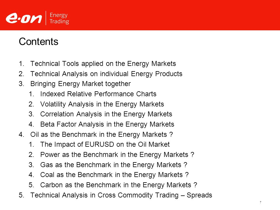 7 Contents  Technical Tools applied on the Energy Markets  Technical Analysis on individual Energy Products  Bringing Energy Market together  Indexed Relative Performance Charts  Volatility Analysis in the Energy Markets  Correlation Analysis in the Energy Markets  Beta Factor Analysis in the Energy Markets  Oil as the Benchmark in the Energy Markets .