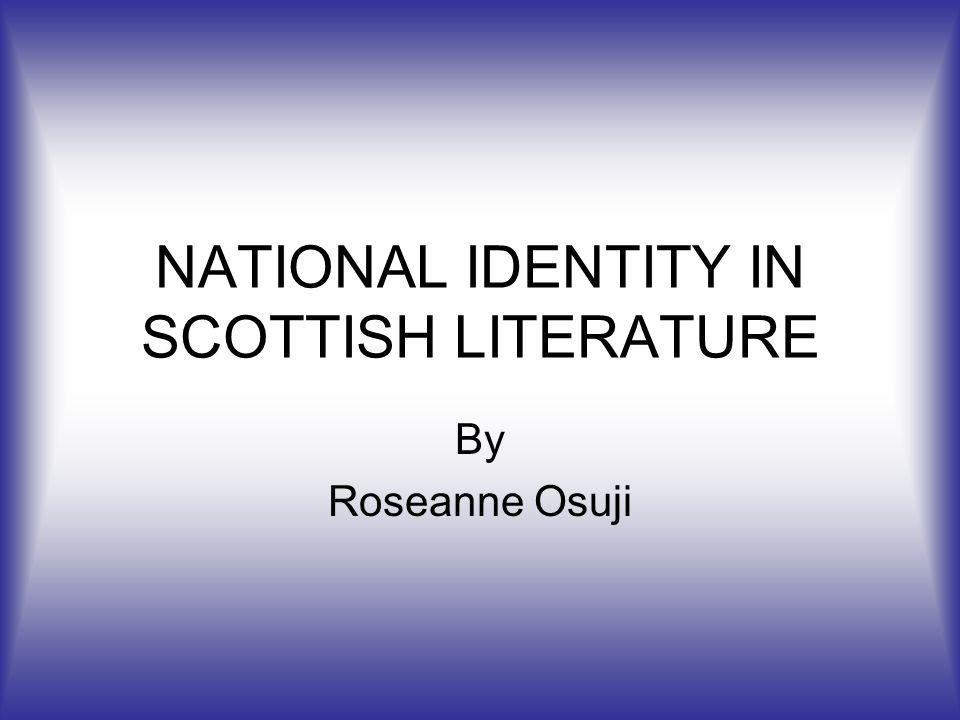 NATIONAL IDENTITY IN SCOTTISH LITERATURE By Roseanne Osuji
