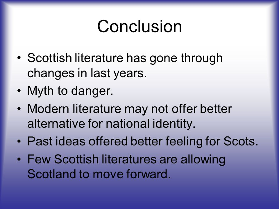 Conclusion Scottish literature has gone through changes in last years. Myth to danger. Modern literature may not offer better alternative for national