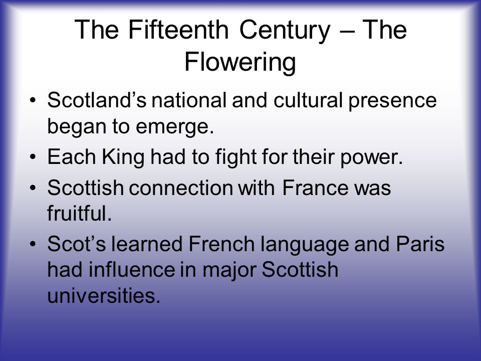 The Fifteenth Century – The Flowering Scotland's national and cultural presence began to emerge. Each King had to fight for their power. Scottish conn