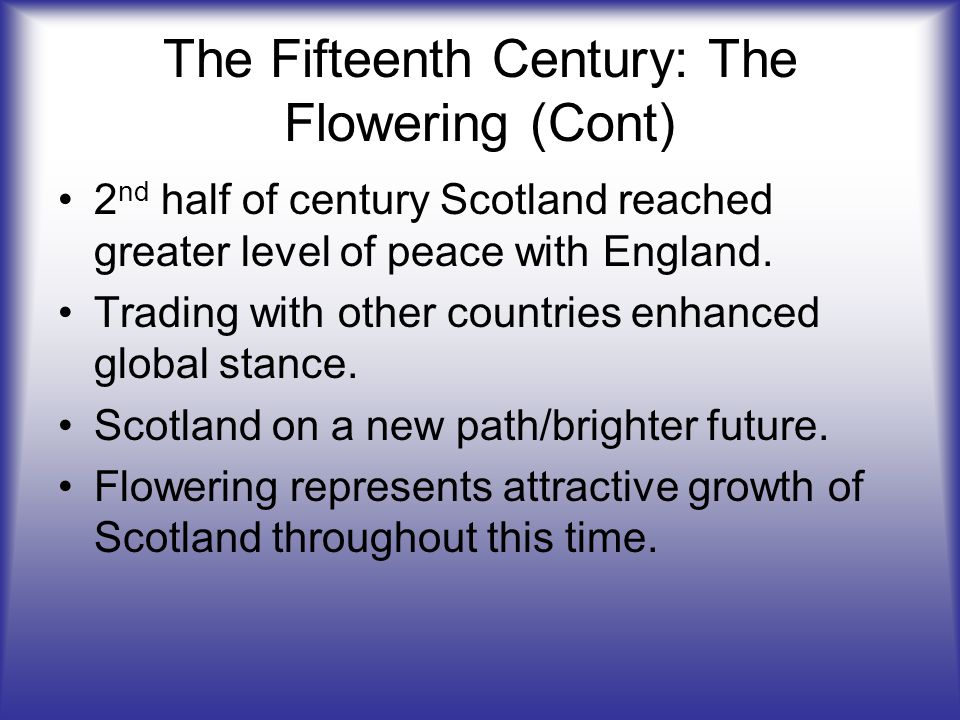 The Fifteenth Century: The Flowering (Cont) 2 nd half of century Scotland reached greater level of peace with England.