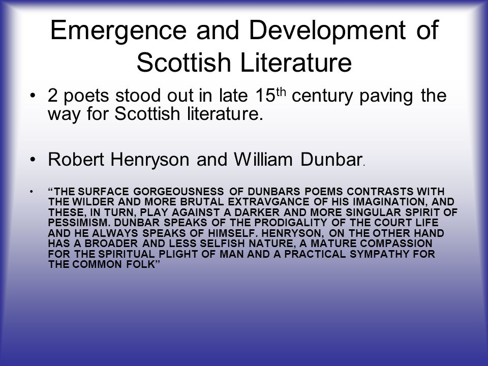 Emergence and Development of Scottish Literature 2 poets stood out in late 15 th century paving the way for Scottish literature. Robert Henryson and W