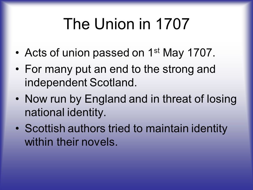 The Union in 1707 Acts of union passed on 1 st May 1707.