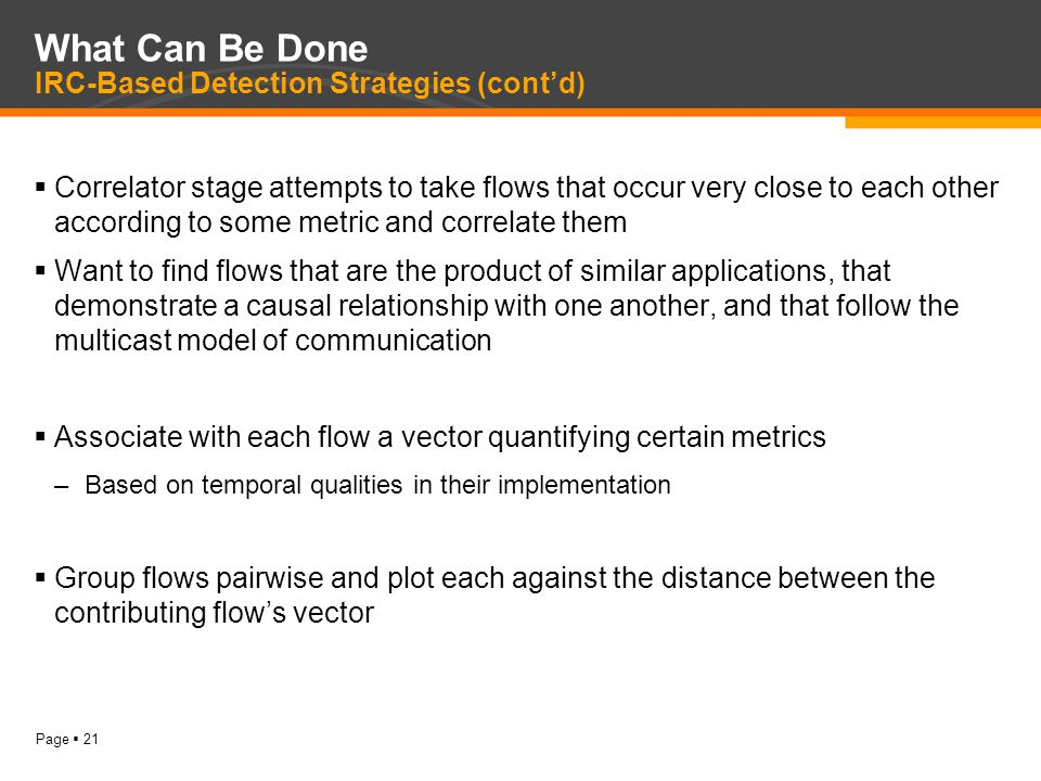 Page  21 What Can Be Done IRC-Based Detection Strategies (cont'd)  Correlator stage attempts to take flows that occur very close to each other according to some metric and correlate them  Want to find flows that are the product of similar applications, that demonstrate a causal relationship with one another, and that follow the multicast model of communication  Associate with each flow a vector quantifying certain metrics –Based on temporal qualities in their implementation  Group flows pairwise and plot each against the distance between the contributing flow's vector
