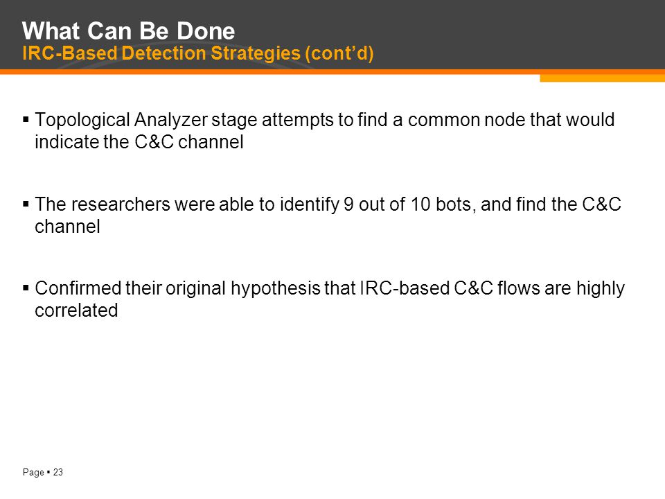 Page  23 What Can Be Done IRC-Based Detection Strategies (cont'd)  Topological Analyzer stage attempts to find a common node that would indicate the C&C channel  The researchers were able to identify 9 out of 10 bots, and find the C&C channel  Confirmed their original hypothesis that IRC-based C&C flows are highly correlated