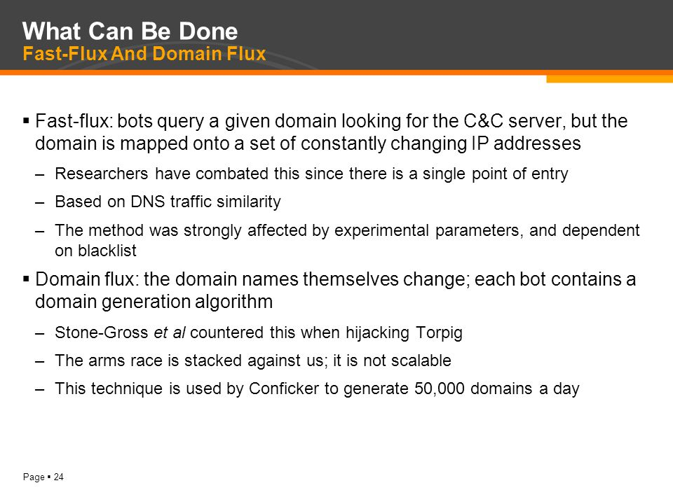 Page  24 What Can Be Done Fast-Flux And Domain Flux  Fast-flux: bots query a given domain looking for the C&C server, but the domain is mapped onto a set of constantly changing IP addresses –Researchers have combated this since there is a single point of entry –Based on DNS traffic similarity –The method was strongly affected by experimental parameters, and dependent on blacklist  Domain flux: the domain names themselves change; each bot contains a domain generation algorithm –Stone-Gross et al countered this when hijacking Torpig –The arms race is stacked against us; it is not scalable –This technique is used by Conficker to generate 50,000 domains a day