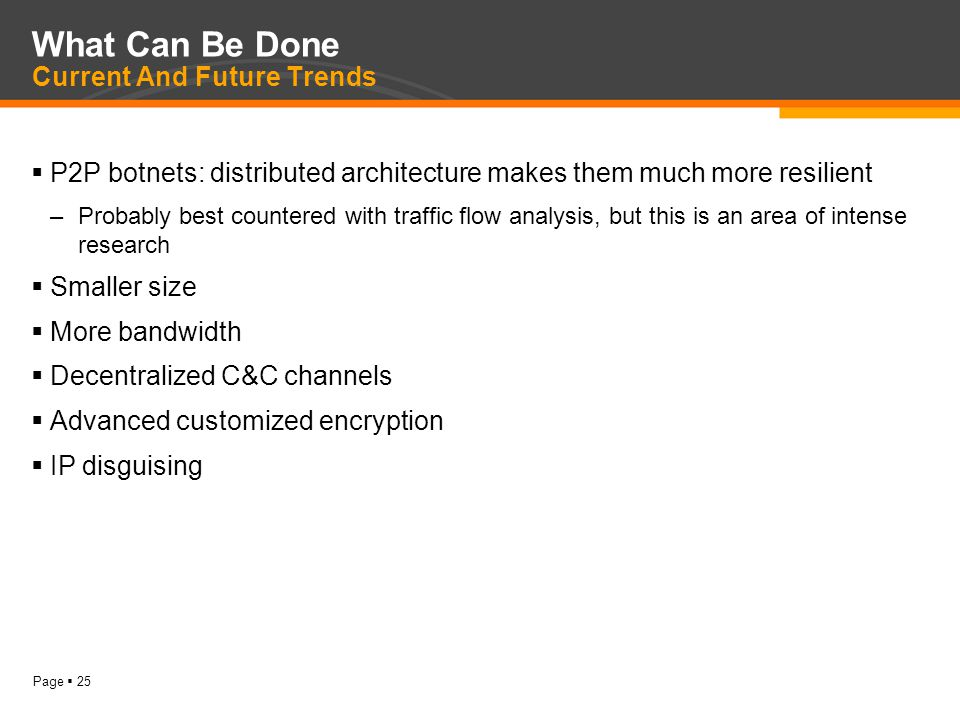 Page  25 What Can Be Done Current And Future Trends  P2P botnets: distributed architecture makes them much more resilient –Probably best countered with traffic flow analysis, but this is an area of intense research  Smaller size  More bandwidth  Decentralized C&C channels  Advanced customized encryption  IP disguising