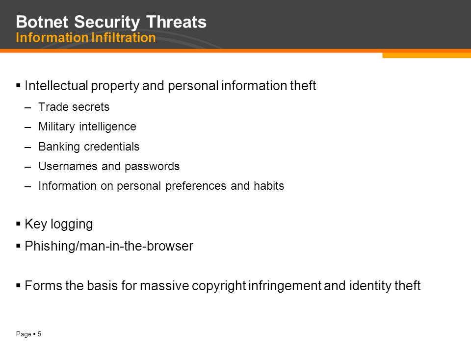 Page  5 Botnet Security Threats Information Infiltration  Intellectual property and personal information theft –Trade secrets –Military intelligence –Banking credentials –Usernames and passwords –Information on personal preferences and habits  Key logging  Phishing/man-in-the-browser  Forms the basis for massive copyright infringement and identity theft