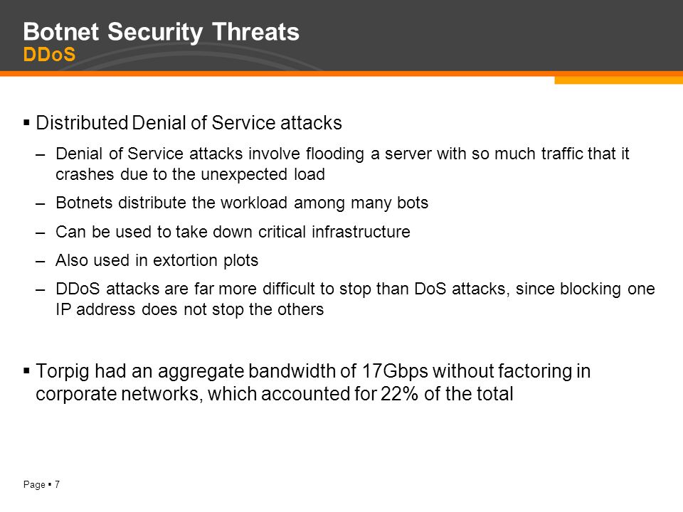 Page  7 Botnet Security Threats DDoS  Distributed Denial of Service attacks –Denial of Service attacks involve flooding a server with so much traffic that it crashes due to the unexpected load –Botnets distribute the workload among many bots –Can be used to take down critical infrastructure –Also used in extortion plots –DDoS attacks are far more difficult to stop than DoS attacks, since blocking one IP address does not stop the others  Torpig had an aggregate bandwidth of 17Gbps without factoring in corporate networks, which accounted for 22% of the total