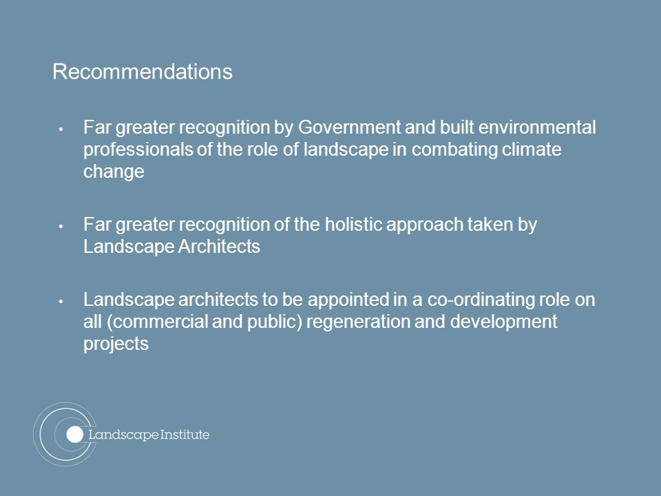 Recommendations Far greater recognition by Government and built environmental professionals of the role of landscape in combating climate change Far greater recognition of the holistic approach taken by Landscape Architects Landscape architects to be appointed in a co-ordinating role on all (commercial and public) regeneration and development projects
