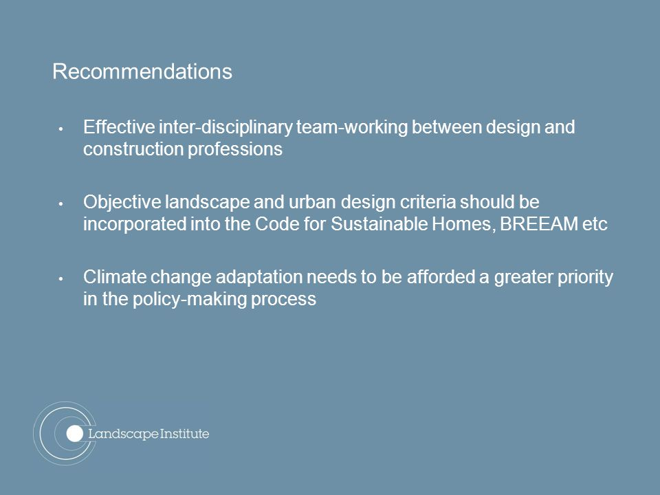Effective inter-disciplinary team-working between design and construction professions Objective landscape and urban design criteria should be incorporated into the Code for Sustainable Homes, BREEAM etc Climate change adaptation needs to be afforded a greater priority in the policy-making process Recommendations