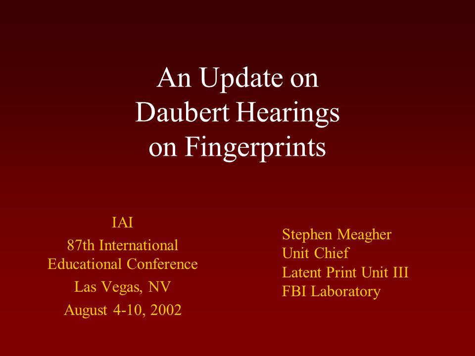 An Update on Daubert Hearings on Fingerprints IAI 87th International Educational Conference Las Vegas, NV August 4-10, 2002 Stephen Meagher Unit Chief Latent Print Unit III FBI Laboratory