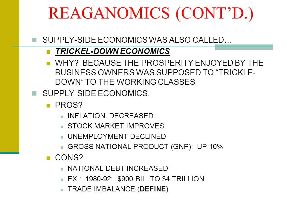 REAGANOMICS (CONT'D.) SUPPLY-SIDE ECONOMICS WAS ALSO CALLED… TRICKEL-DOWN ECONOMICS WHY.