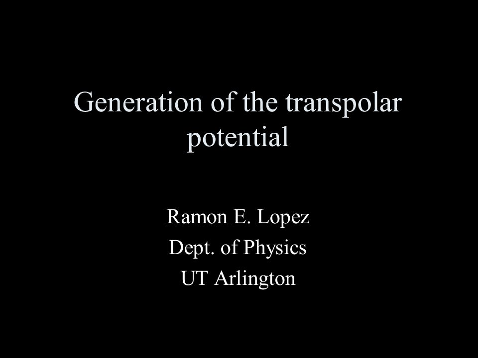 Generation of the transpolar potential Ramon E. Lopez Dept. of Physics UT Arlington