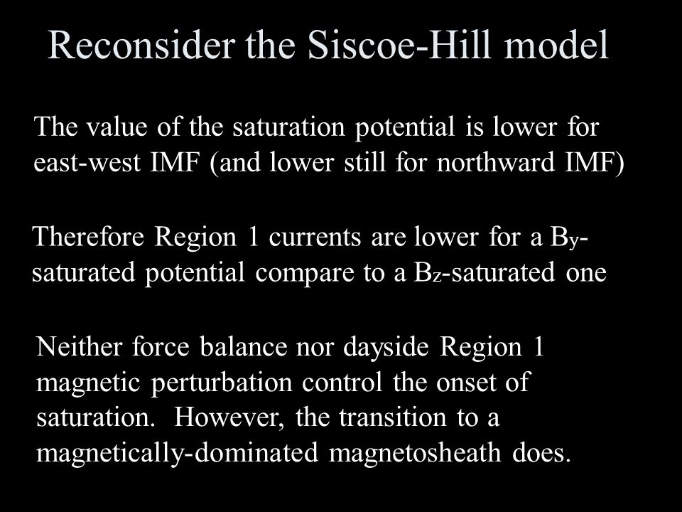 Reconsider the Siscoe-Hill model The value of the saturation potential is lower for east-west IMF (and lower still for northward IMF) Therefore Region 1 currents are lower for a B y - saturated potential compare to a B z -saturated one Neither force balance nor dayside Region 1 magnetic perturbation control the onset of saturation.