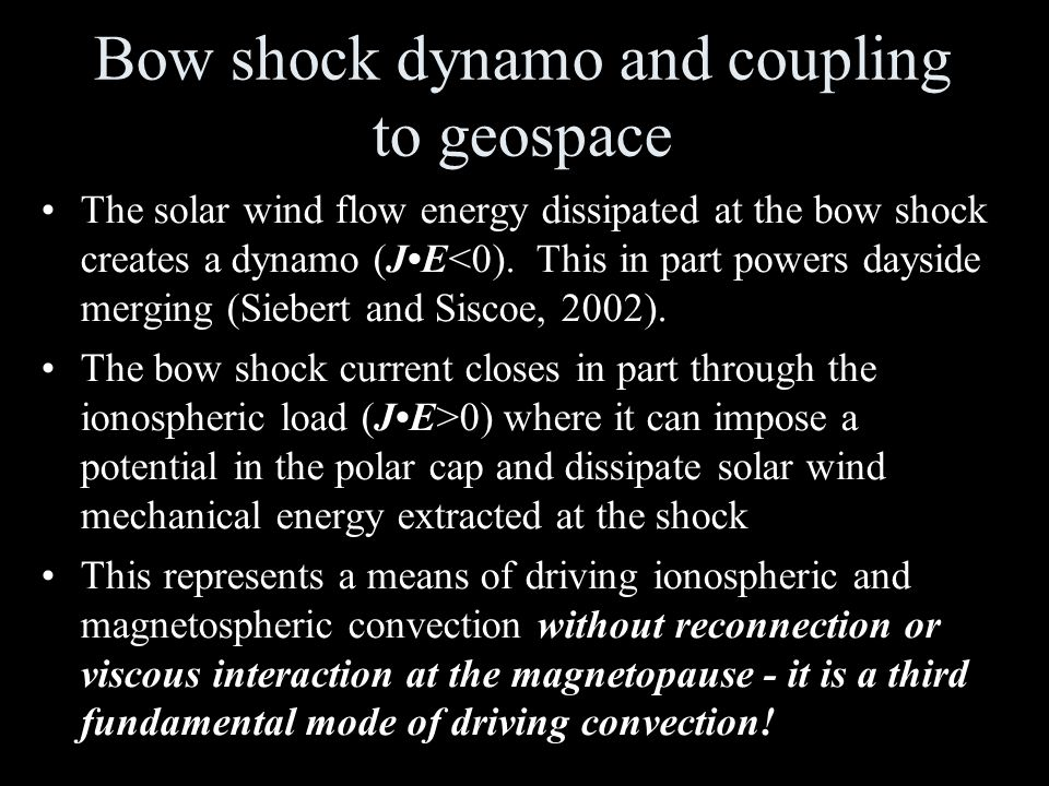 Bow shock dynamo and coupling to geospace The solar wind flow energy dissipated at the bow shock creates a dynamo (JE<0).