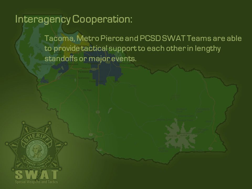 Tacoma, Metro Pierce and PCSD SWAT Teams are able to provide tactical support to each other in lengthy standoffs or major events. Interagency Cooperat