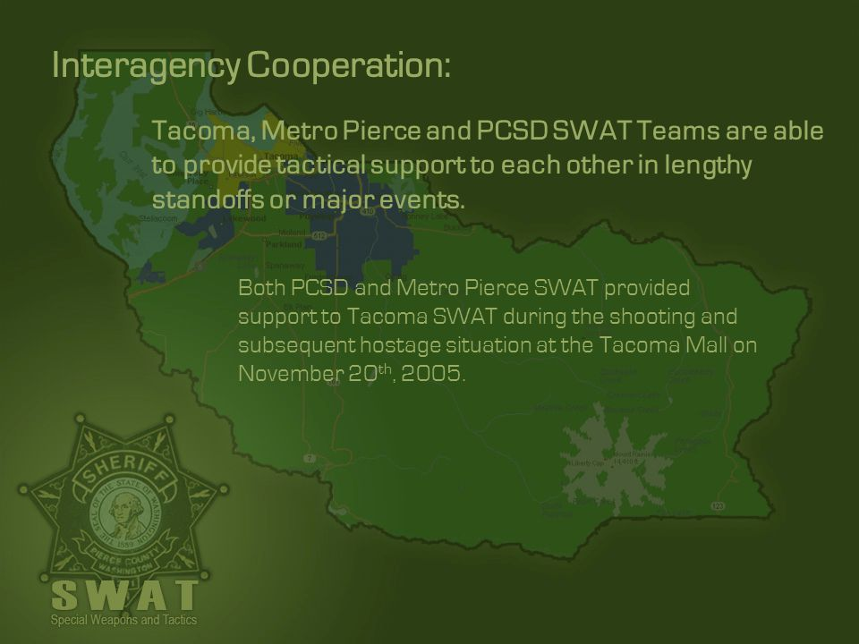 Tacoma, Metro Pierce and PCSD SWAT Teams are able to provide tactical support to each other in lengthy standoffs or major events. Both PCSD and Metro