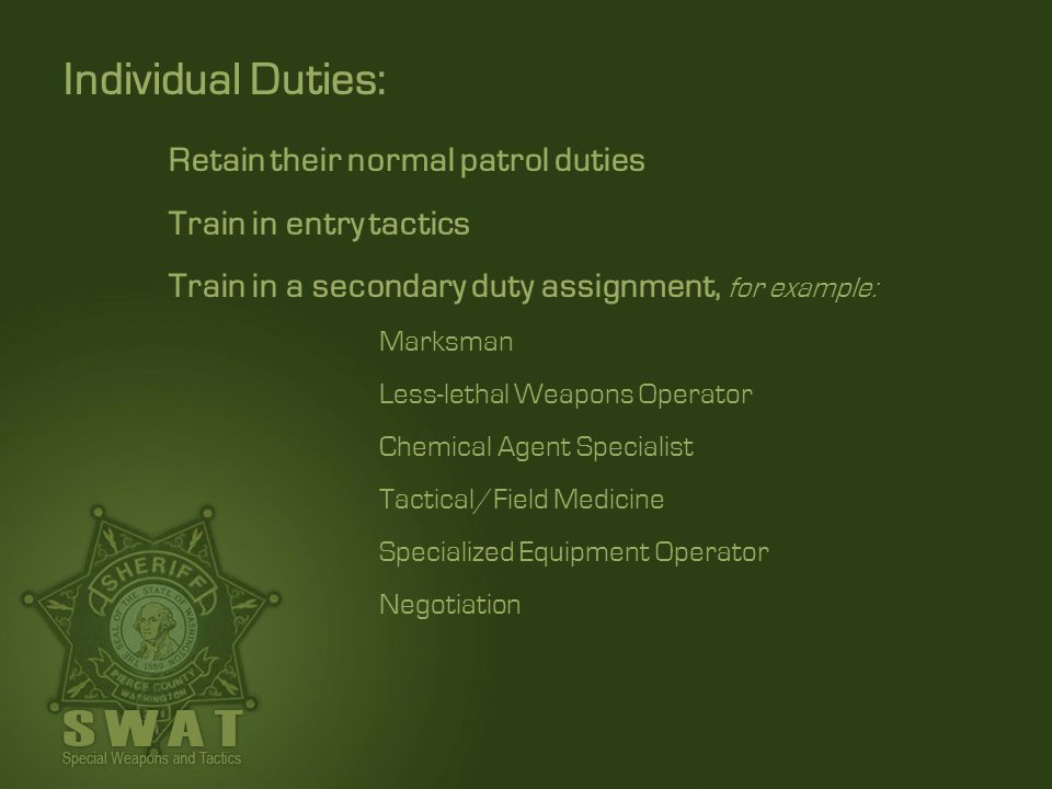 Retain their normal patrol duties Train in entry tactics Train in a secondary duty assignment, for example: Marksman Less-lethal Weapons Operator Chem